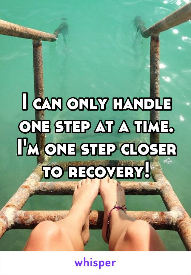 I can only handle one step at a time. I'm one step closer to recovery!