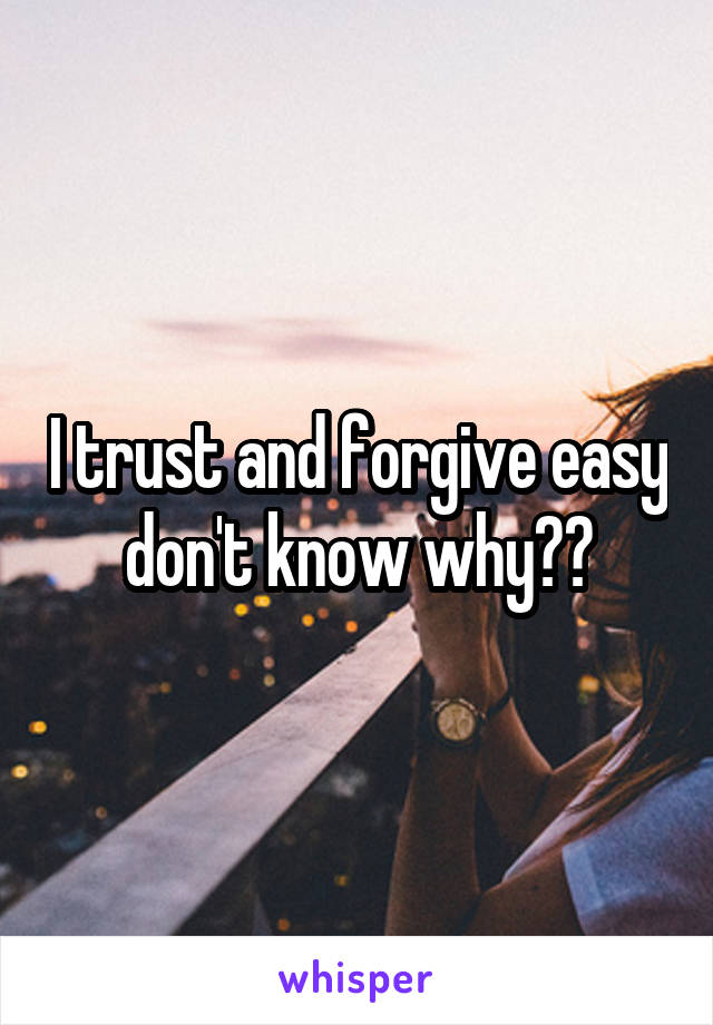 I trust and forgive easy don't know why??
