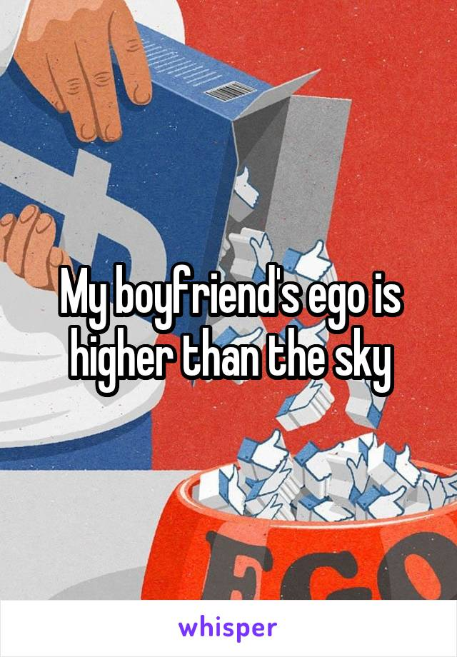 My boyfriend's ego is higher than the sky