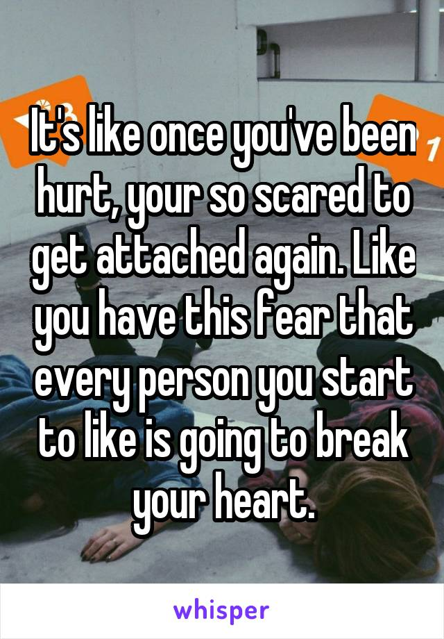 It's like once you've been hurt, your so scared to get attached again. Like you have this fear that every person you start to like is going to break your heart.