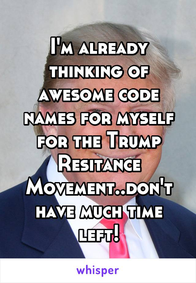 I'm already thinking of awesome code names for myself for the Trump Resitance Movement..don't have much time left!