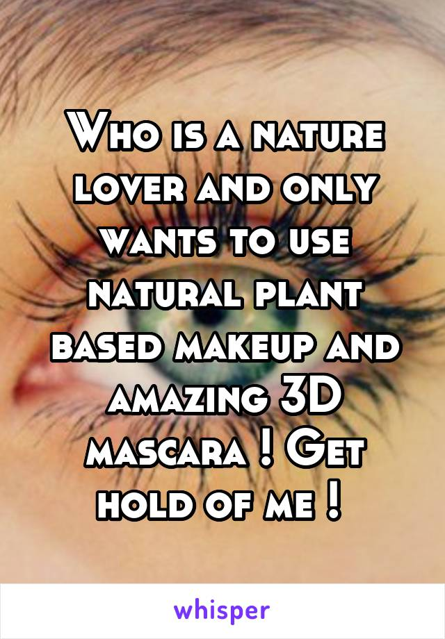 Who is a nature lover and only wants to use natural plant based makeup and amazing 3D mascara ! Get hold of me !