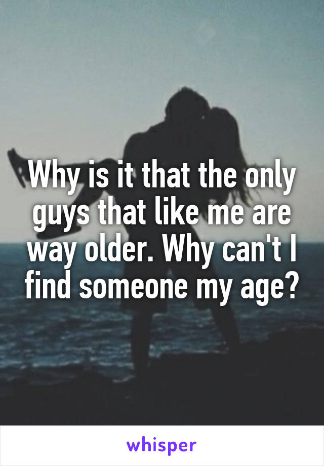 Why is it that the only guys that like me are way older. Why can't I find someone my age?