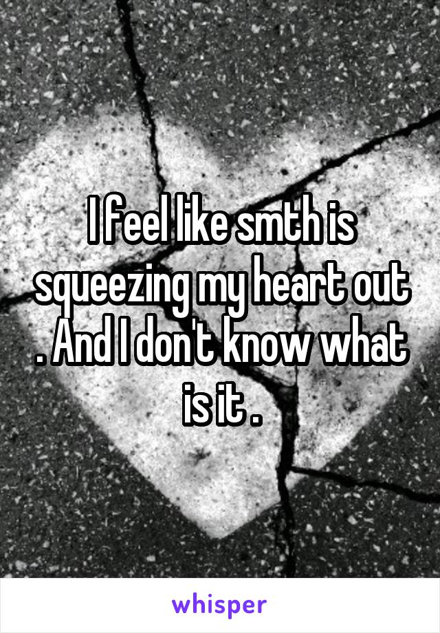 I feel like smth is squeezing my heart out . And I don't know what is it .