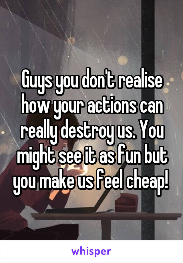 Guys you don't realise how your actions can really destroy us. You might see it as fun but you make us feel cheap!