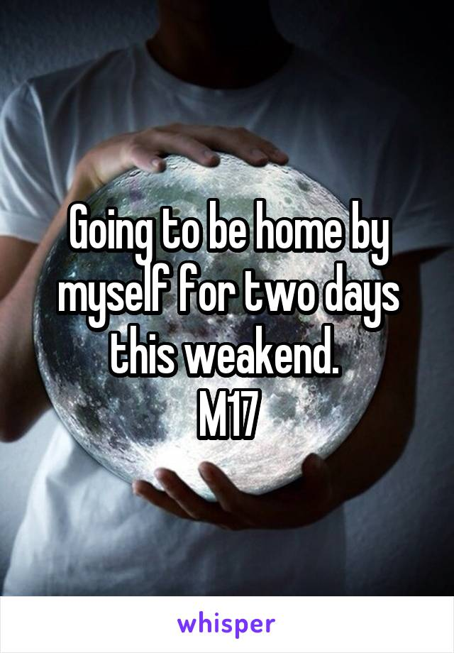 Going to be home by myself for two days this weakend.  M17
