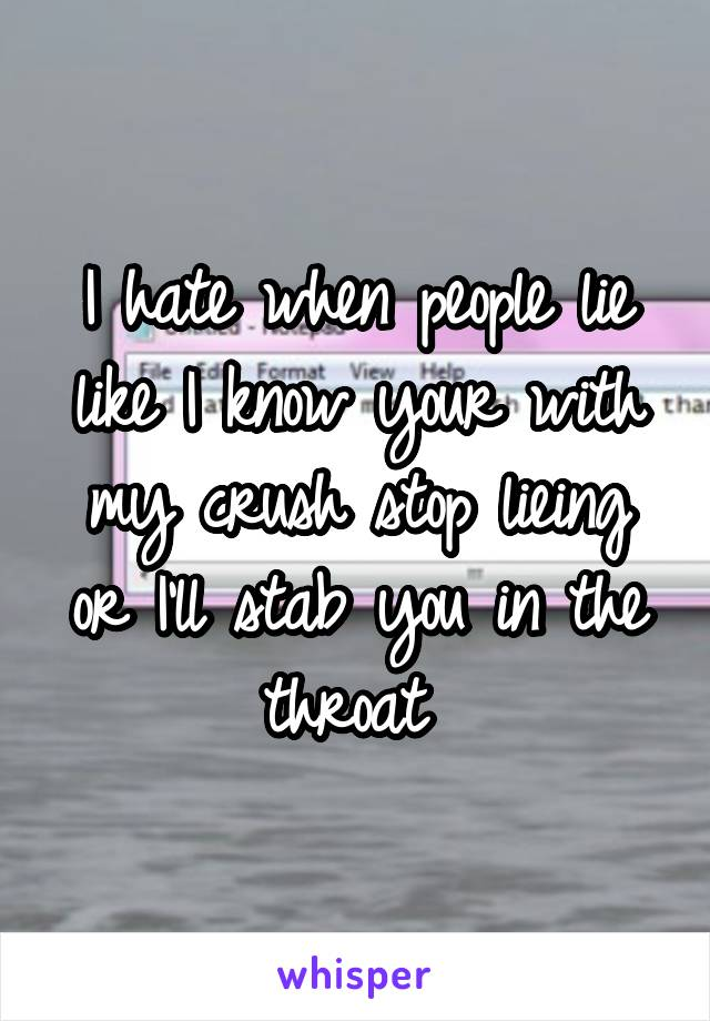 I hate when people lie like I know your with my crush stop lieing or I'll stab you in the throat