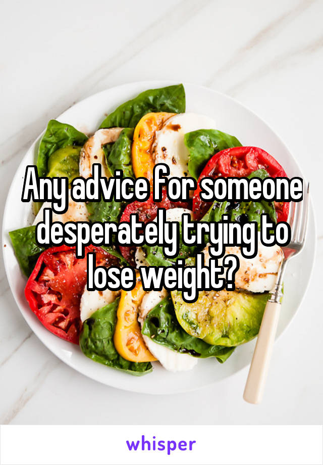 Any advice for someone desperately trying to lose weight?