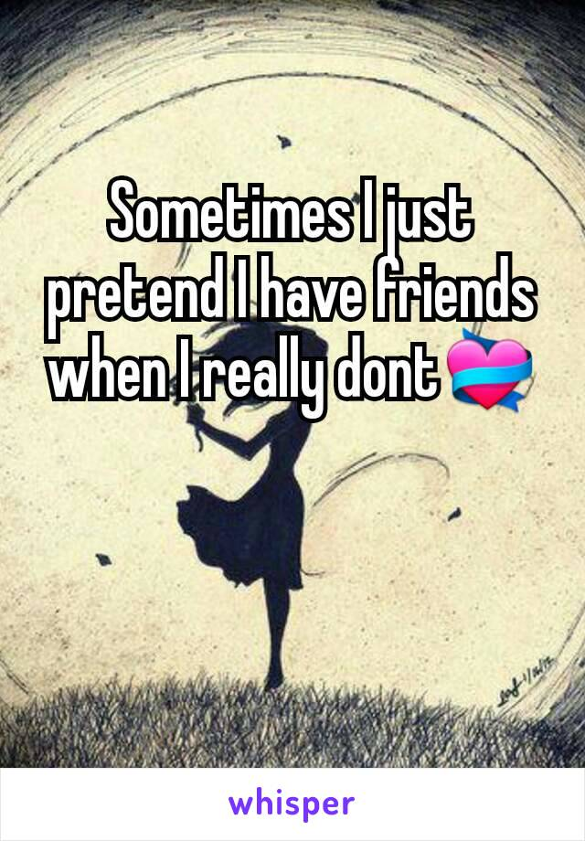Sometimes I just pretend I have friends when I really dont💝