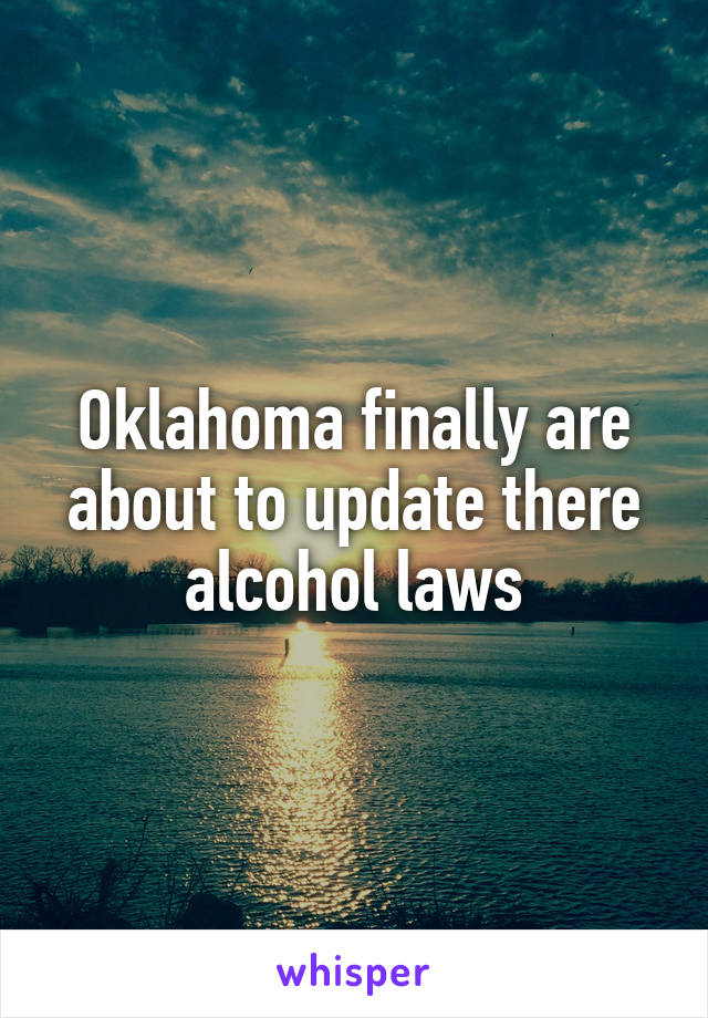 Oklahoma finally are about to update there alcohol laws