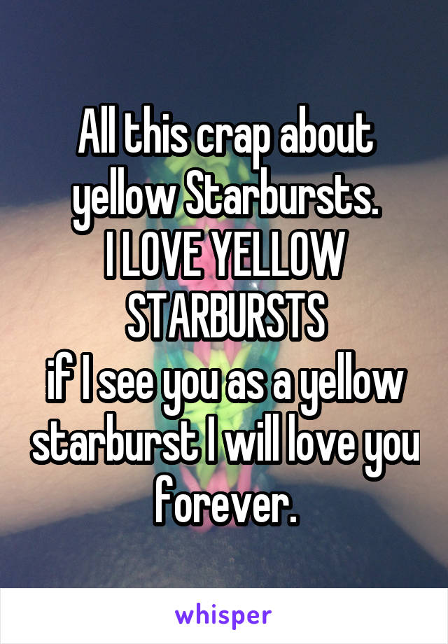 All this crap about yellow Starbursts. I LOVE YELLOW STARBURSTS if I see you as a yellow starburst I will love you forever.