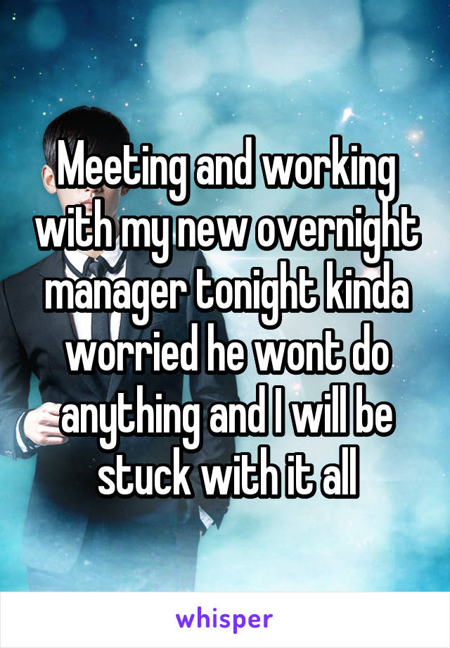 Meeting and working with my new overnight manager tonight kinda worried he wont do anything and I will be stuck with it all