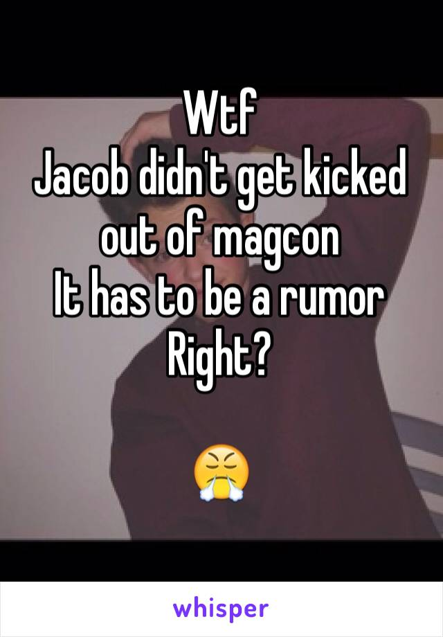 Wtf Jacob didn't get kicked out of magcon  It has to be a rumor Right?  😤
