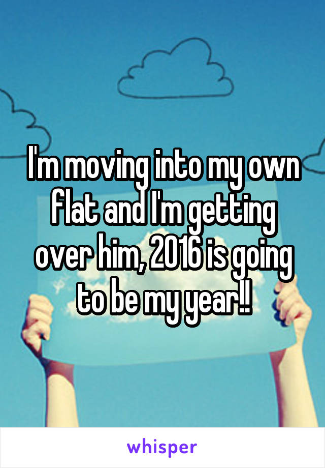 I'm moving into my own flat and I'm getting over him, 2016 is going to be my year!!