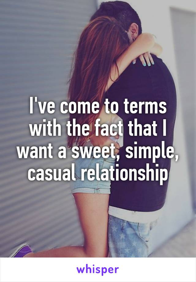 I've come to terms with the fact that I want a sweet, simple, casual relationship