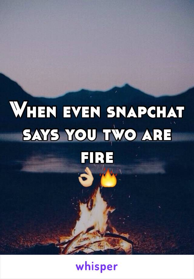 When even snapchat says you two are fire 👌🏼🔥