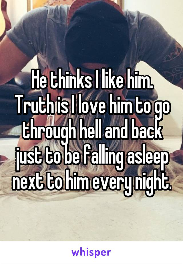 He thinks I like him. Truth is I love him to go through hell and back just to be falling asleep next to him every night.