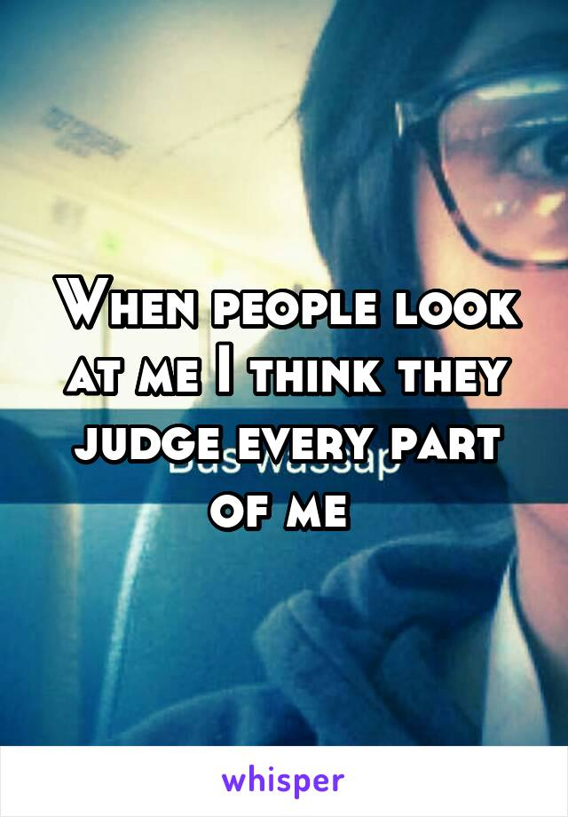 When people look at me I think they judge every part of me