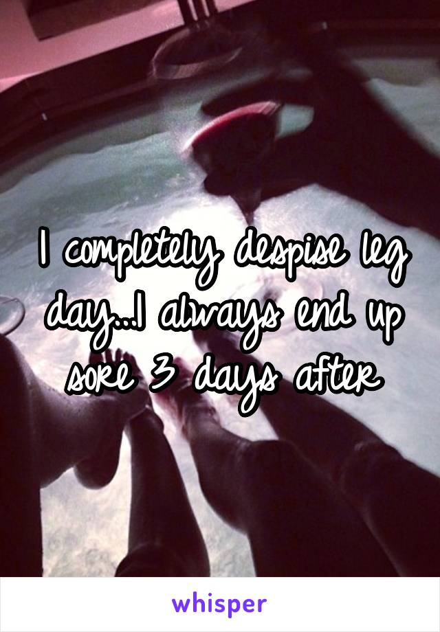I completely despise leg day...I always end up sore 3 days after