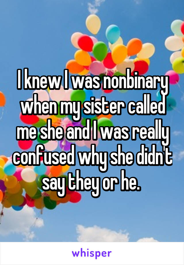 I knew I was nonbinary when my sister called me she and I was really confused why she didn't say they or he.