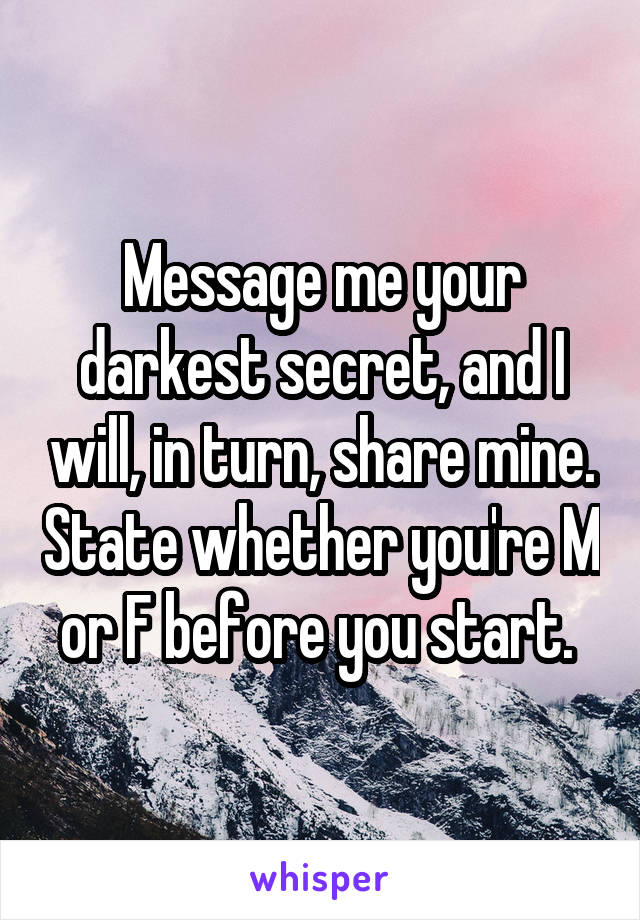 Message me your darkest secret, and I will, in turn, share mine. State whether you're M or F before you start.