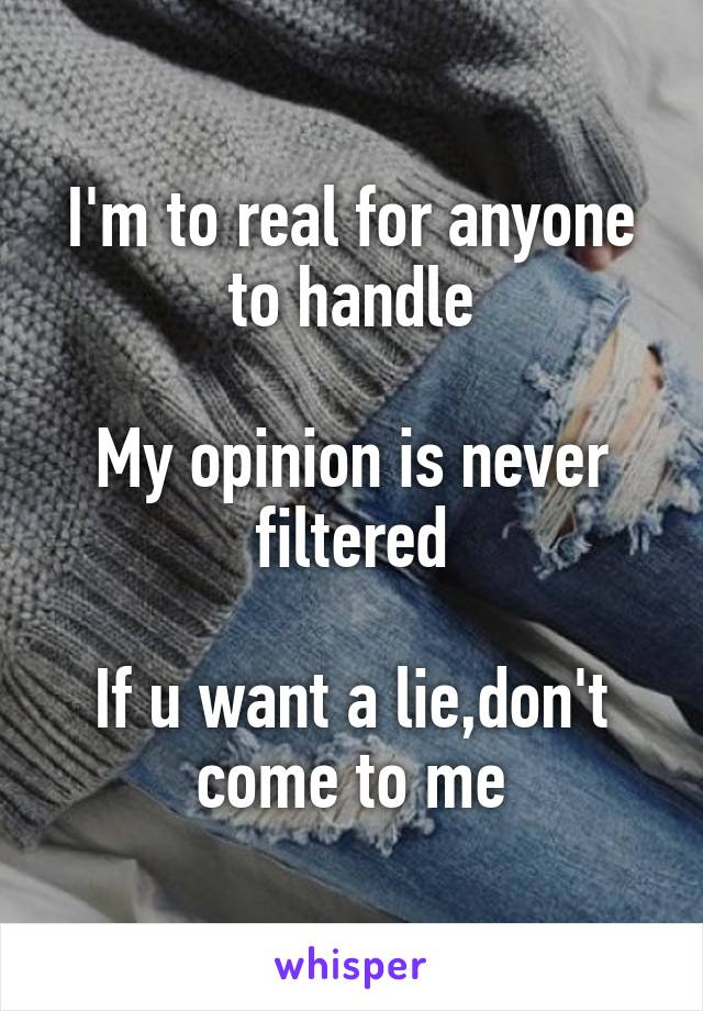I'm to real for anyone to handle  My opinion is never filtered  If u want a lie,don't come to me