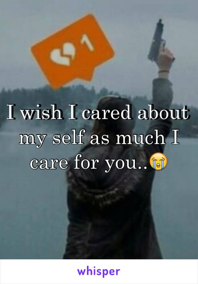 I wish I cared about my self as much I care for you..😭
