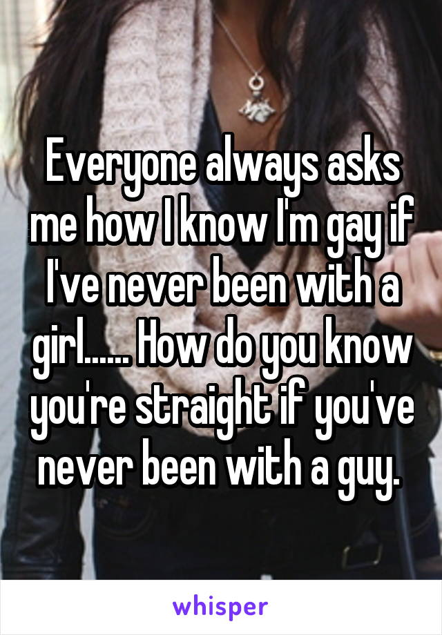 Everyone always asks me how I know I'm gay if I've never been with a girl...... How do you know you're straight if you've never been with a guy.