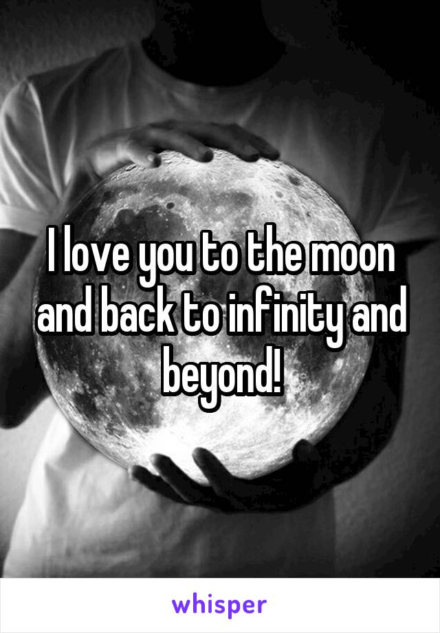 I love you to the moon and back to infinity and beyond!
