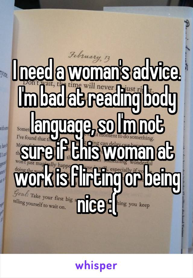 I need a woman's advice. I'm bad at reading body language, so I'm not sure if this woman at work is flirting or being nice :(