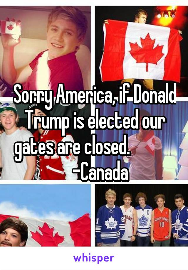 Sorry America, if Donald Trump is elected our gates are closed.                 -Canada