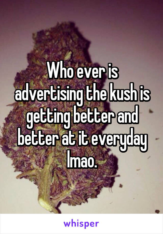 Who ever is advertising the kush is getting better and better at it everyday lmao.
