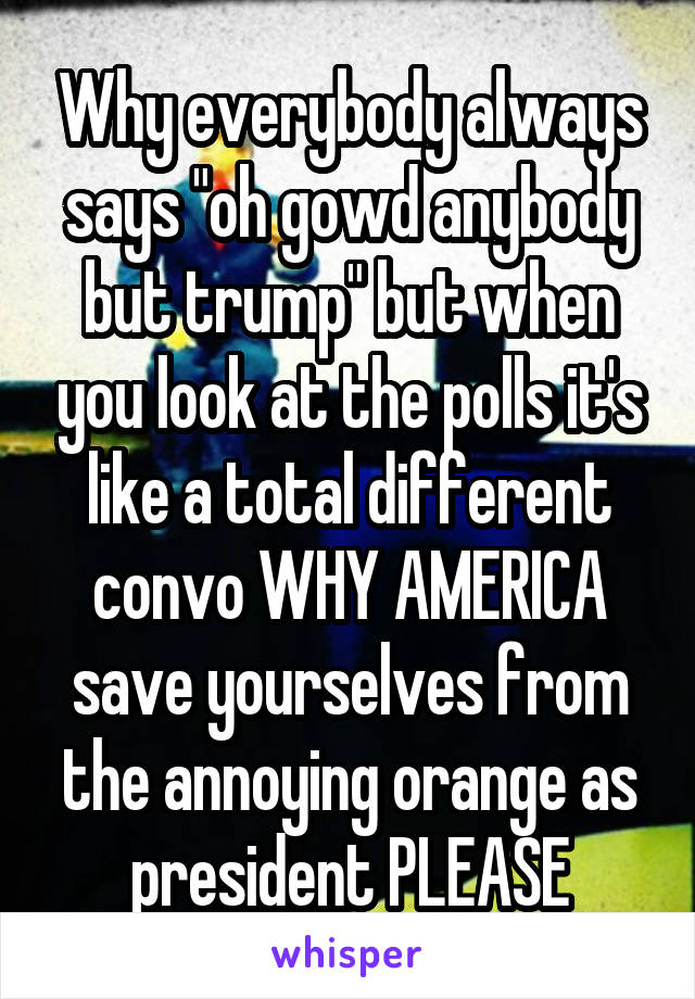 "Why everybody always says ""oh gowd anybody but trump"" but when you look at the polls it's like a total different convo WHY AMERICA save yourselves from the annoying orange as president PLEASE"