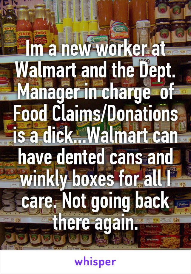 Im a new worker at Walmart and the Dept. Manager in charge  of Food Claims/Donations is a dick...Walmart can have dented cans and winkly boxes for all I care. Not going back there again.