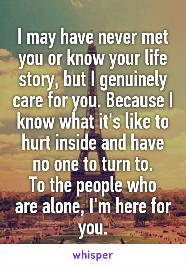I may have never met you or know your life story, but I genuinely care for you. Because I know what it's like to hurt inside and have no one to turn to. To the people who are alone, I'm here for you.