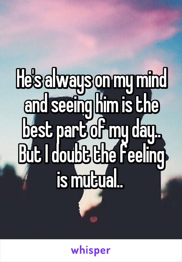 He's always on my mind and seeing him is the best part of my day.. But I doubt the feeling is mutual..