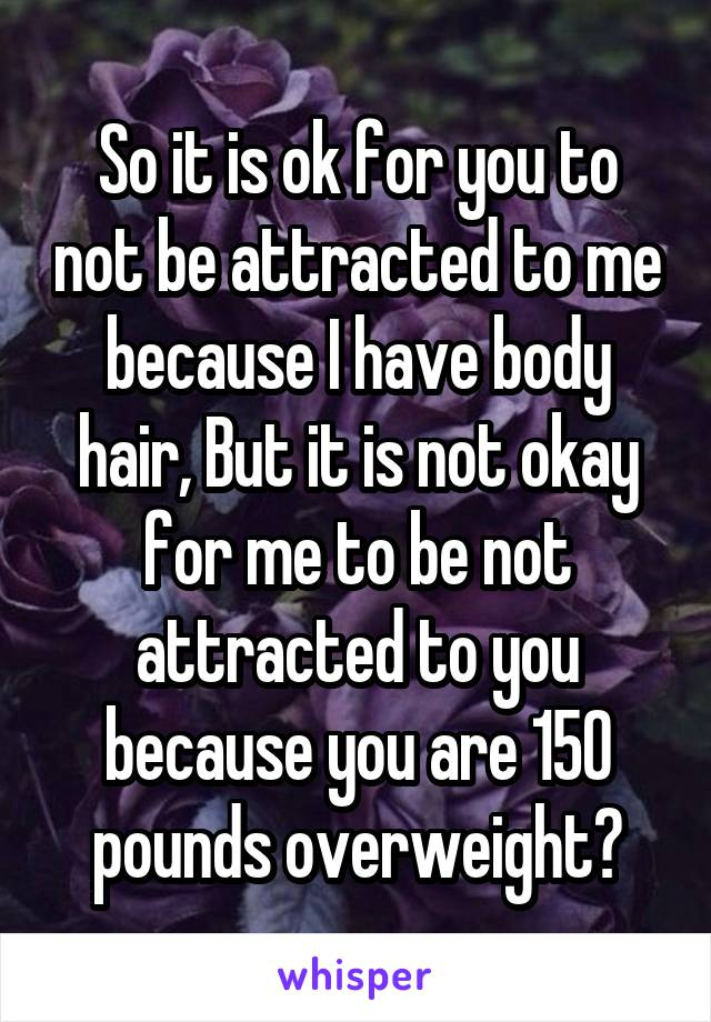 So it is ok for you to not be attracted to me because I have body hair, But it is not okay for me to be not attracted to you because you are 150 pounds overweight?