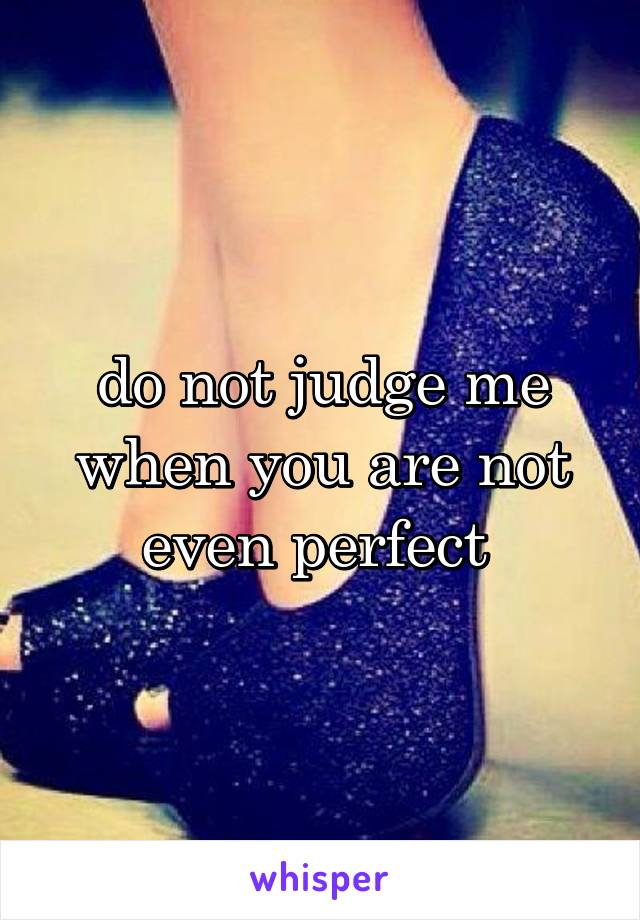 do not judge me when you are not even perfect