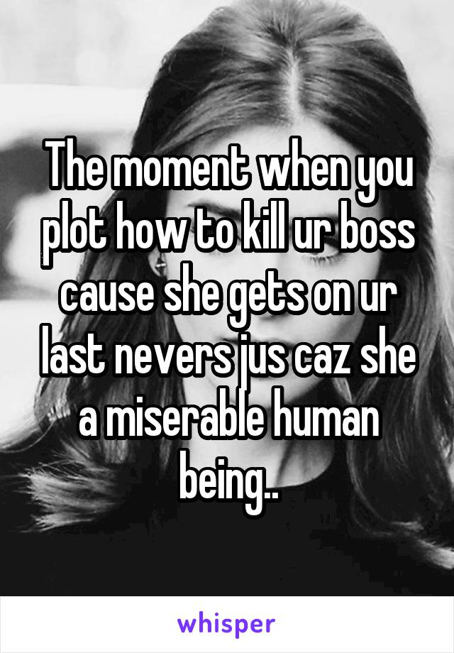 The moment when you plot how to kill ur boss cause she gets on ur last nevers jus caz she a miserable human being..