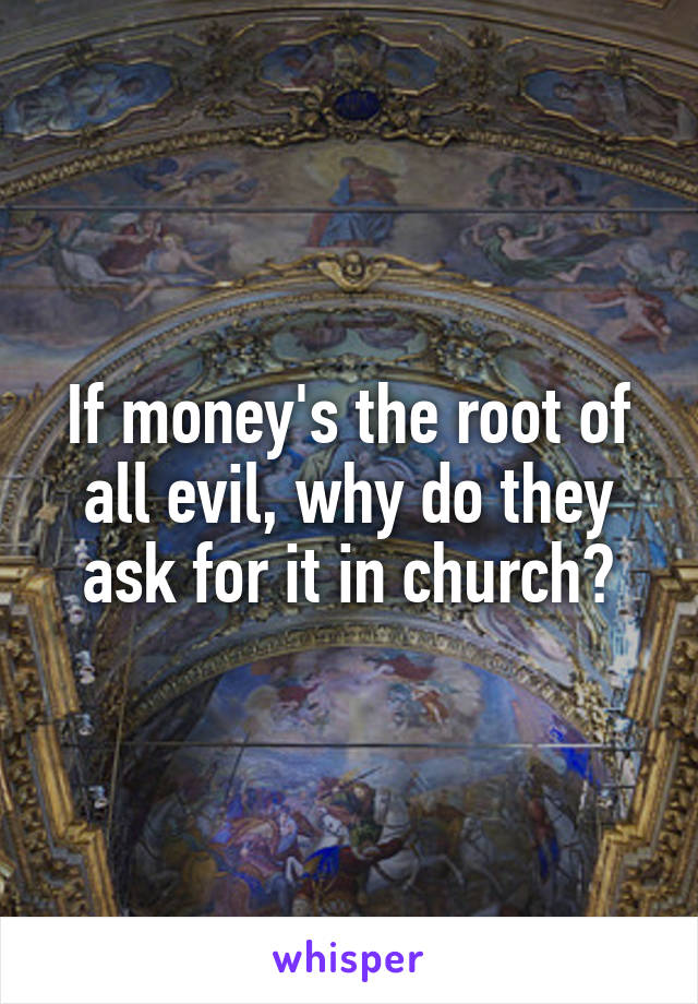 If money's the root of all evil, why do they ask for it in church?