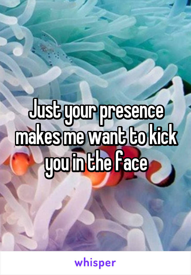 Just your presence makes me want to kick you in the face