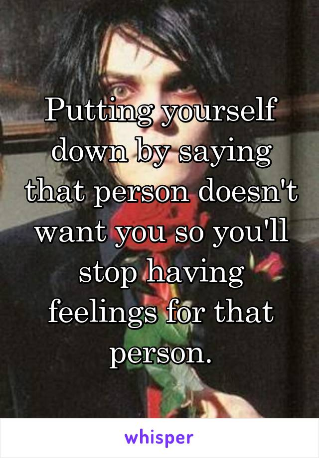 Putting yourself down by saying that person doesn't want you so you'll stop having feelings for that person.