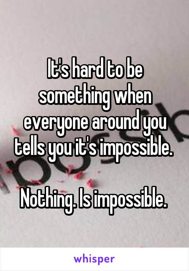 It's hard to be something when everyone around you tells you it's impossible.   Nothing. Is impossible.