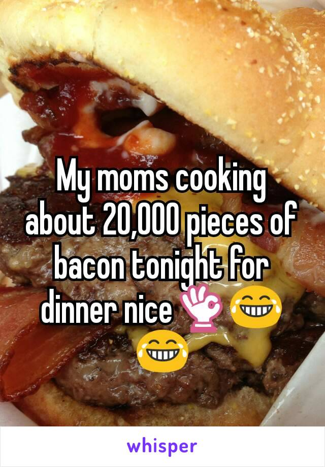 My moms cooking about 20,000 pieces of bacon tonight for dinner nice👌😂😂