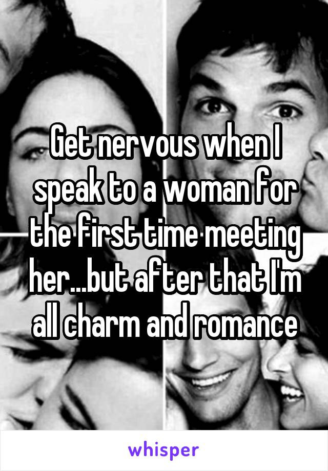 Get nervous when I speak to a woman for the first time meeting her...but after that I'm all charm and romance