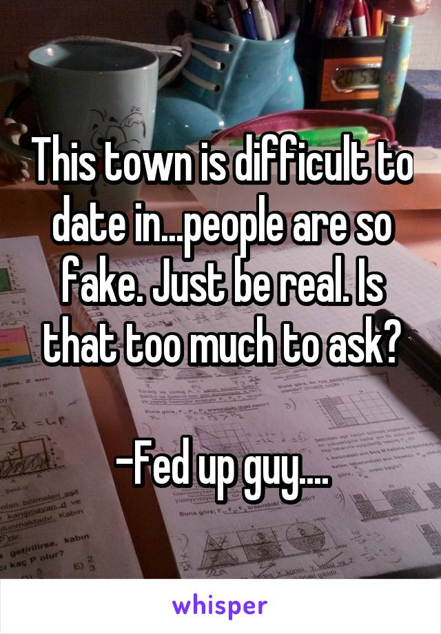 This town is difficult to date in...people are so fake. Just be real. Is that too much to ask?  -Fed up guy....