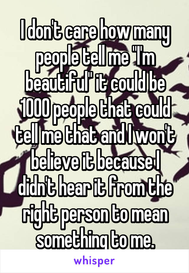 "I don't care how many people tell me ""I'm beautiful"" it could be 1000 people that could tell me that and I won't believe it because I didn't hear it from the right person to mean something to me."