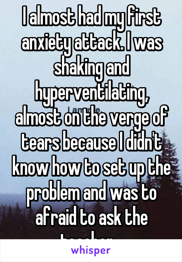 I almost had my first anxiety attack. I was shaking and hyperventilating, almost on the verge of tears because I didn't know how to set up the problem and was to afraid to ask the teacher...