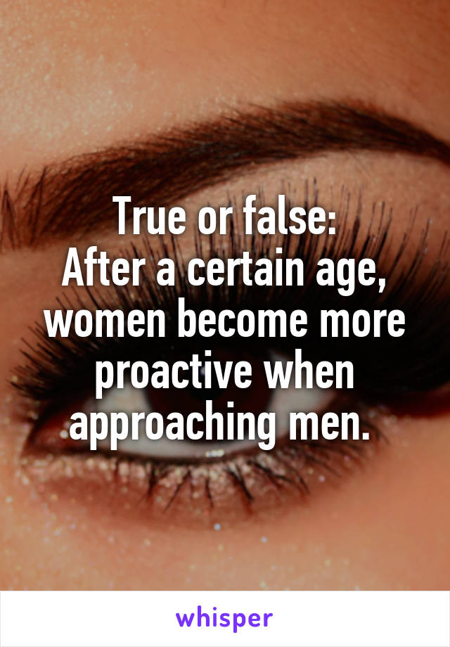 True or false: After a certain age, women become more proactive when approaching men.
