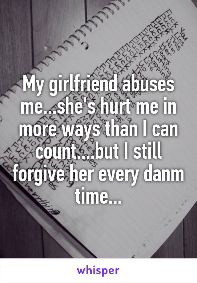 My girlfriend abuses me...she's hurt me in more ways than I can count....but I still forgive her every danm time...